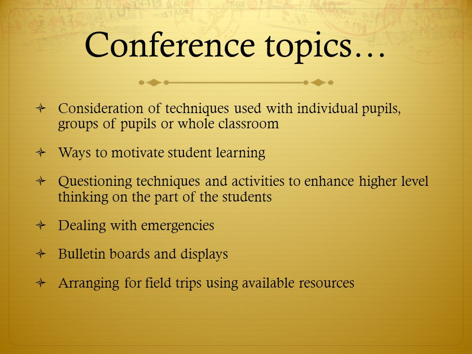 Conference topics…  Consideration of techniques used with individual pupils, groups of pupils or whole classroom  Ways to motivate student learning  Questioning techniques and activities to enhance higher level thinking on the part of the students  Dealing with emergencies  Bulletin boards and displays  Arranging for field trips using available resources