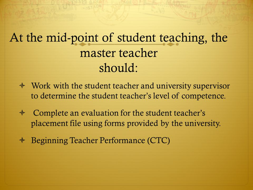 At the mid-point of student teaching, the master teacher should:  Work with the student teacher and university supervisor to determine the student teacher's level of competence.