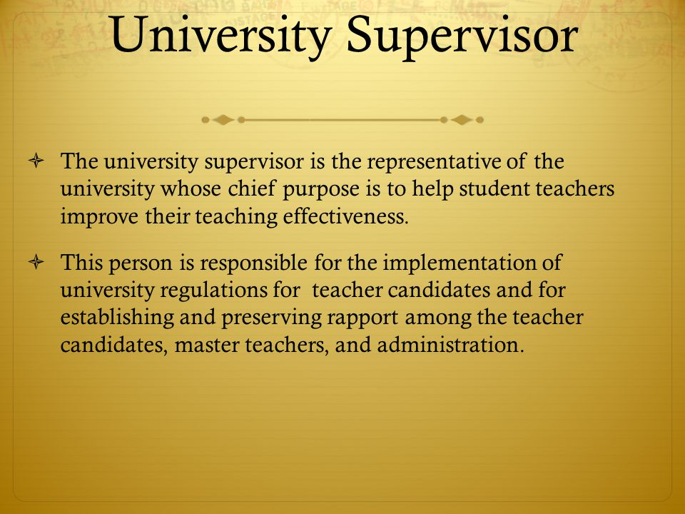 University Supervisor  The university supervisor is the representative of the university whose chief purpose is to help student teachers improve thei