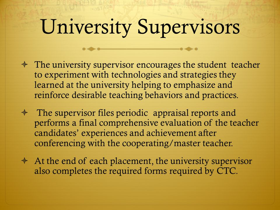 University Supervisors  The university supervisor encourages the student teacher to experiment with technologies and strategies they learned at the u