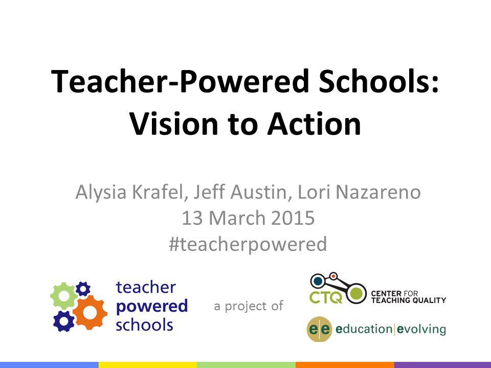 a project of Teacher-Powered Schools: Vision to Action Alysia Krafel, Jeff Austin, Lori Nazareno 13 March 2015 #teacherpowered