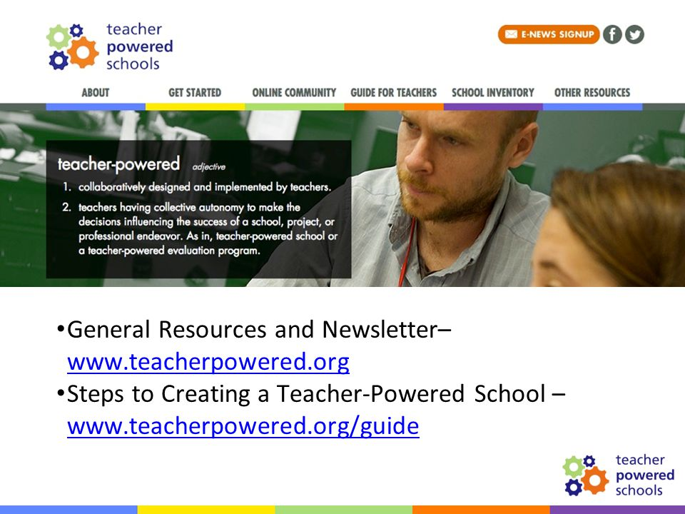 Resources General Resources and Newsletter– www.teacherpowered.org www.teacherpowered.org Steps to Creating a Teacher-Powered School – www.teacherpowered.org/guide www.teacherpowered.org/guide