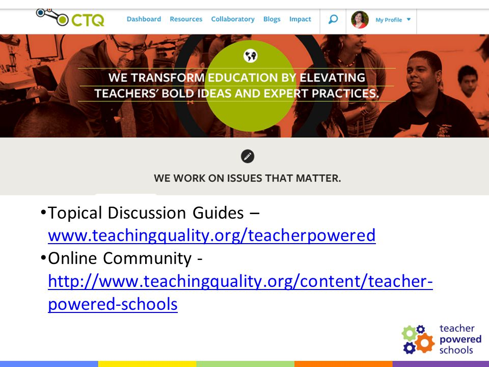 Resources Topical Discussion Guides – www.teachingquality.org/teacherpowered www.teachingquality.org/teacherpowered Online Community - http://www.teachingquality.org/content/teacher- powered-schools http://www.teachingquality.org/content/teacher- powered-schools