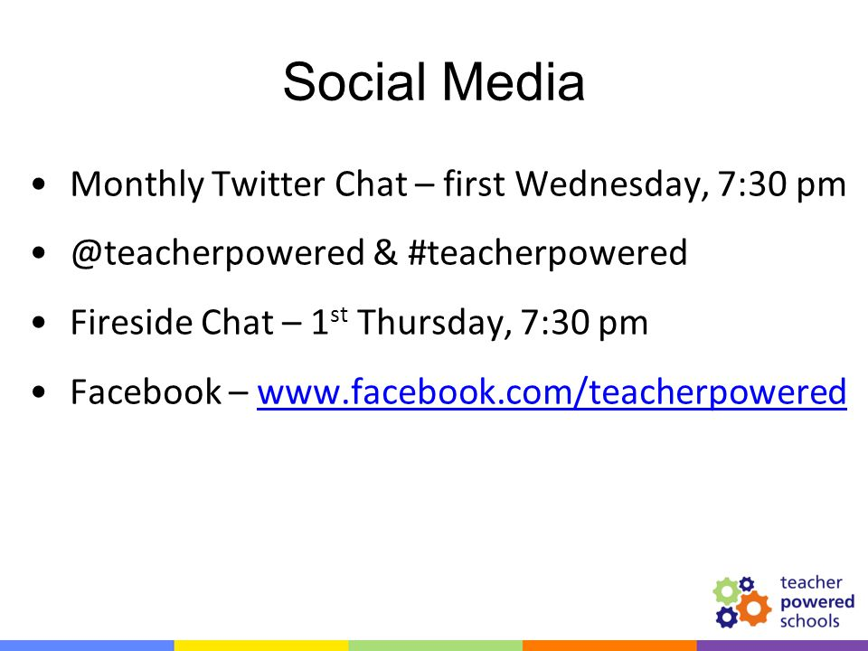 Social Media Monthly Twitter Chat – first Wednesday, 7:30 pm @teacherpowered & #teacherpowered Fireside Chat – 1 st Thursday, 7:30 pm Facebook – www.facebook.com/teacherpoweredwww.facebook.com/teacherpowered