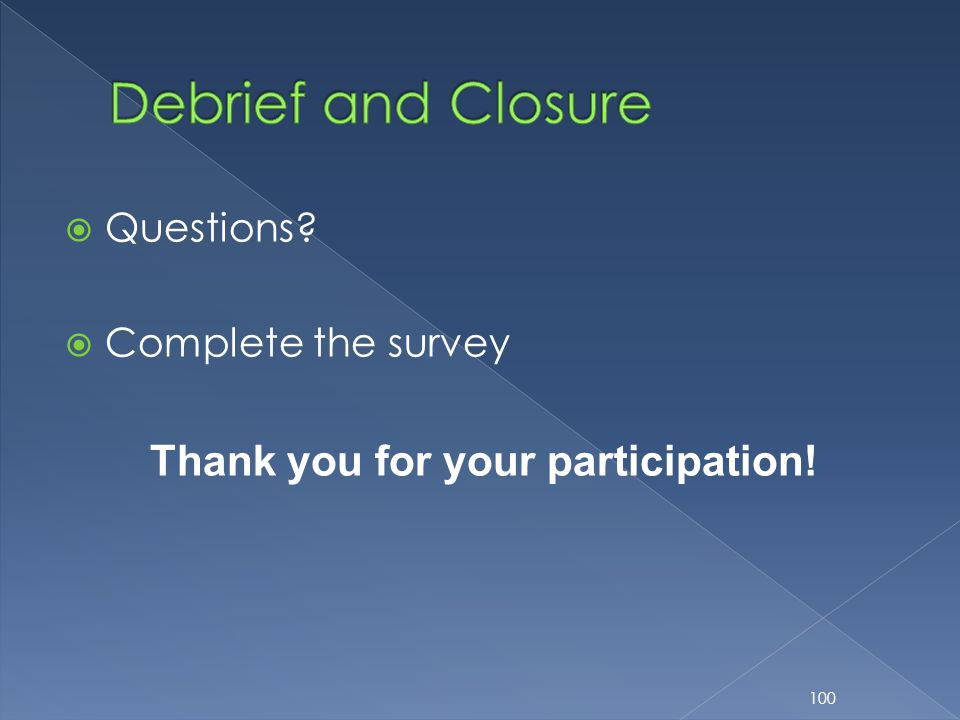  Questions?  Complete the survey Thank you for your participation! 100