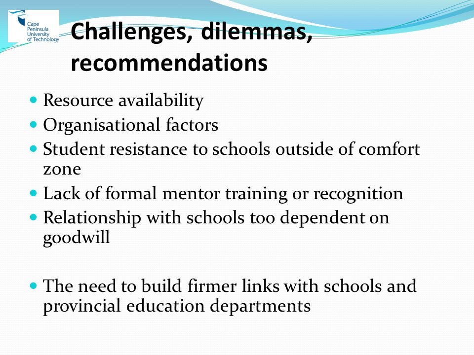 Challenges, dilemmas, recommendations Resource availability Organisational factors Student resistance to schools outside of comfort zone Lack of formal mentor training or recognition Relationship with schools too dependent on goodwill The need to build firmer links with schools and provincial education departments