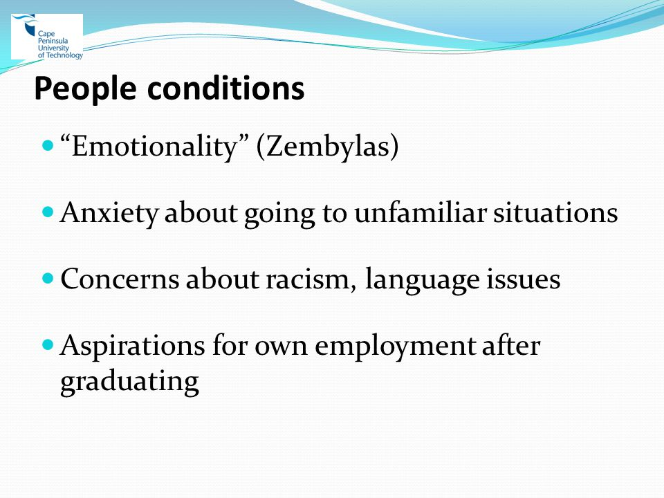 People conditions Emotionality (Zembylas) Anxiety about going to unfamiliar situations Concerns about racism, language issues Aspirations for own employment after graduating