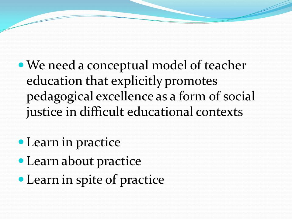 We need a conceptual model of teacher education that explicitly promotes pedagogical excellence as a form of social justice in difficult educational contexts Learn in practice Learn about practice Learn in spite of practice