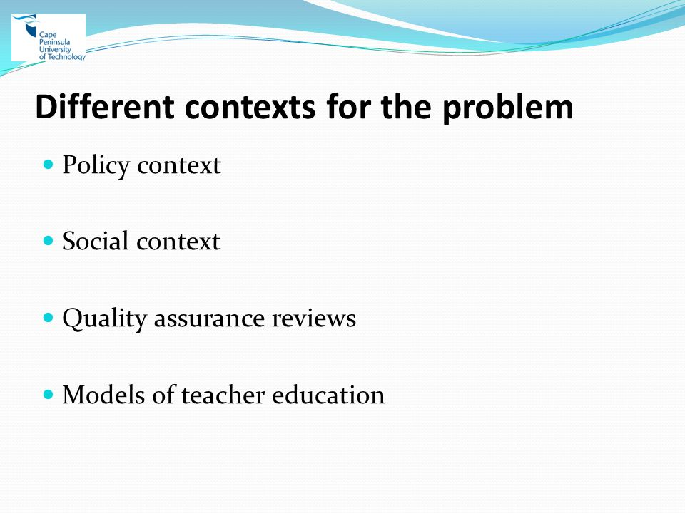Different contexts for the problem Policy context Social context Quality assurance reviews Models of teacher education