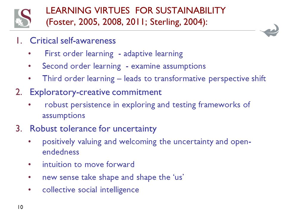 LEARNING VIRTUES FOR SUSTAINABILITY (Foster, 2005, 2008, 2011; Sterling, 2004): 1.Critical self-awareness First order learning - adaptive learning Second order learning - examine assumptions Third order learning – leads to transformative perspective shift 2.Exploratory-creative commitment robust persistence in exploring and testing frameworks of assumptions 3.Robust tolerance for uncertainty positively valuing and welcoming the uncertainty and open- endedness intuition to move forward new sense take shape and shape the 'us' collective social intelligence 10