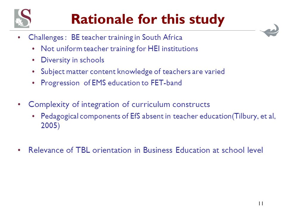 Rationale for this study Challenges : BE teacher training in South Africa Not uniform teacher training for HEI institutions Diversity in schools Subject matter content knowledge of teachers are varied Progression of EMS education to FET-band Complexity of integration of curriculum constructs Pedagogical components of EfS absent in teacher education(Tilbury, et al, 2005) Relevance of TBL orientation in Business Education at school level 11
