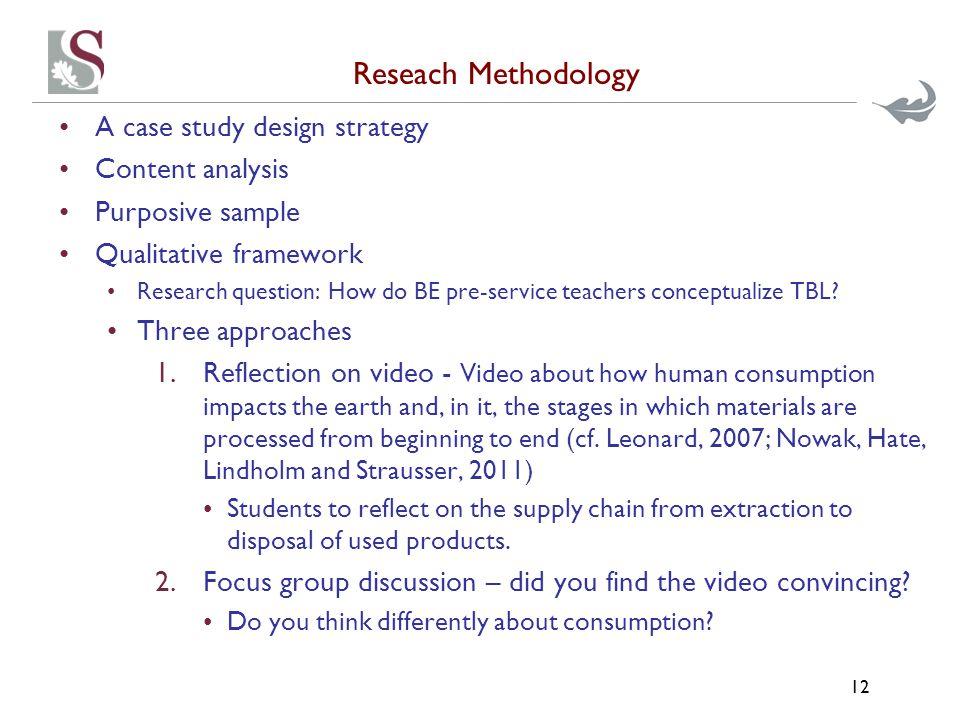 Reseach Methodology A case study design strategy Content analysis Purposive sample Qualitative framework Research question: How do BE pre-service teachers conceptualize TBL.