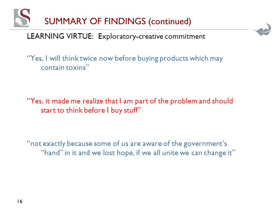 SUMMARY OF FINDINGS (continued) LEARNING VIRTUE:Exploratory-creative commitment Yes, I will think twice now before buying products which may contain toxins Yes, it made me realize that I am part of the problem and should start to think before I buy stuff not exactly because some of us are aware of the government's hand in it and we lost hope, if we all unite we can change it 16