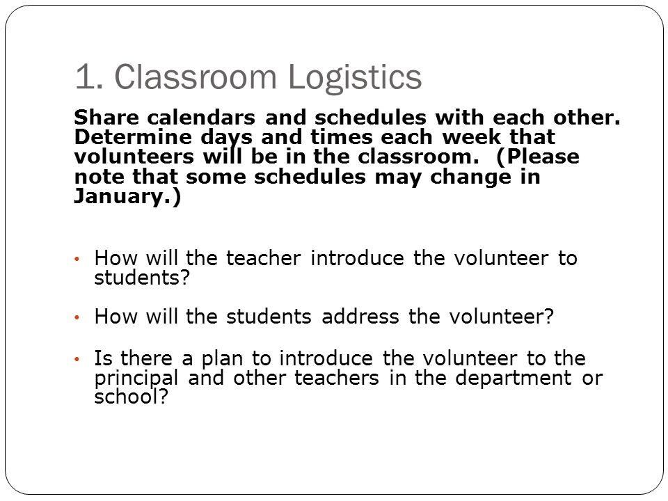 1. Classroom Logistics Share calendars and schedules with each other. Determine days and times each week that volunteers will be in the classroom. (Pl