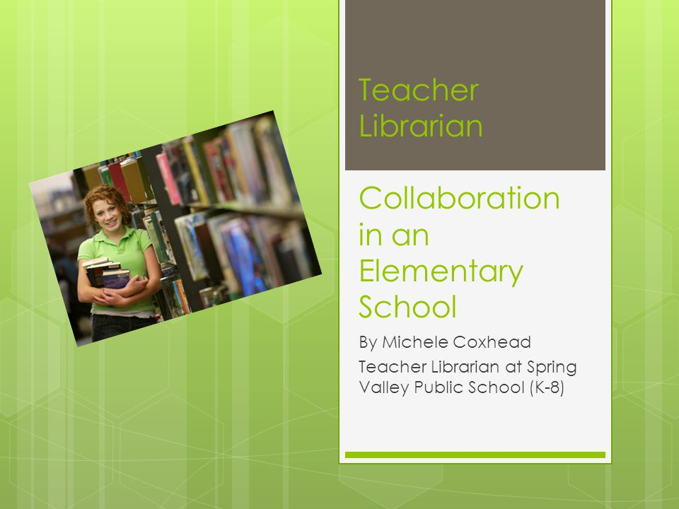 Teacher Librarian Collaboration in an Elementary School By Michele Coxhead Teacher Librarian at Spring Valley Public School (K-8)
