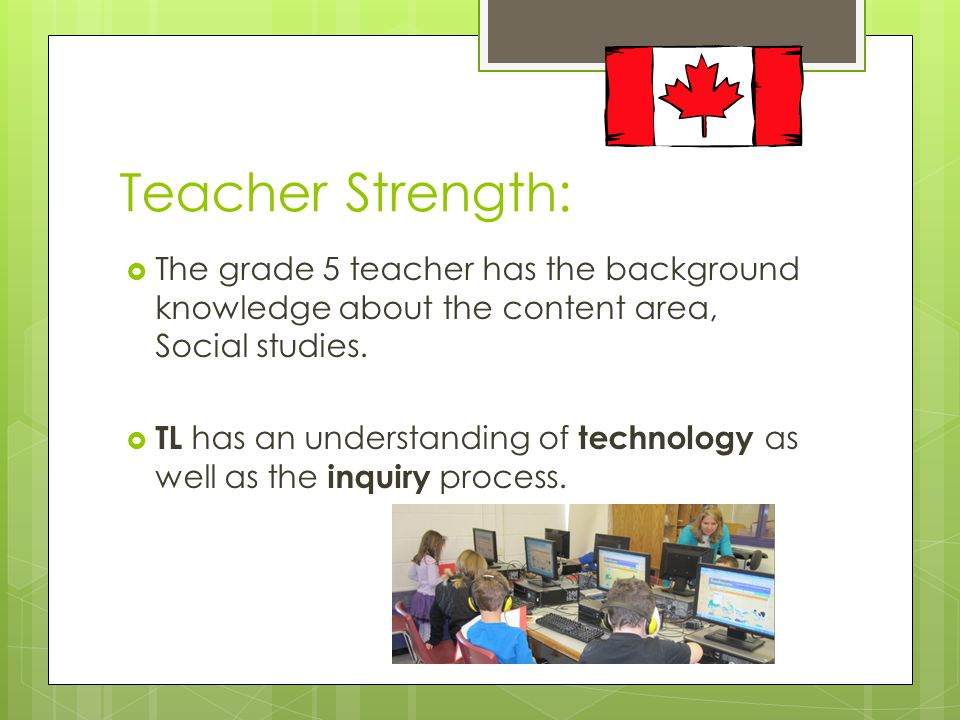 Teacher Strength:  The grade 5 teacher has the background knowledge about the content area, Social studies.