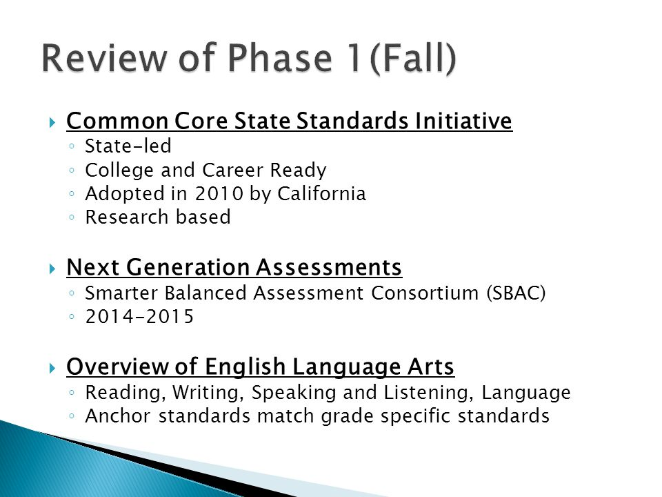  Common Core State Standards Initiative ◦ State-led ◦ College and Career Ready ◦ Adopted in 2010 by California ◦ Research based  Next Generation Assessments ◦ Smarter Balanced Assessment Consortium (SBAC) ◦ 2014-2015  Overview of English Language Arts ◦ Reading, Writing, Speaking and Listening, Language ◦ Anchor standards match grade specific standards