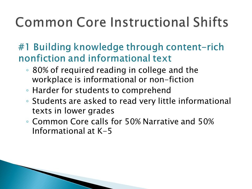 #1 Building knowledge through content-rich nonfiction and informational text ◦ 80% of required reading in college and the workplace is informational or non-fiction ◦ Harder for students to comprehend ◦ Students are asked to read very little informational texts in lower grades ◦ Common Core calls for 50% Narrative and 50% Informational at K-5