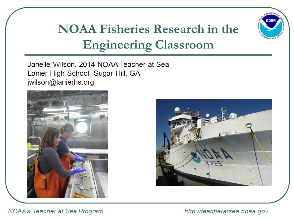 NOAA's Teacher at Sea Program http://teacheratsea.noaa.gov NOAA's Teacher at Sea Program: Mission and Vision Mission: To provide teachers hands-on, real-world research experience working at sea with world-renowned NOAA scientists, thereby giving them unique insight into the oceanic and atmospheric research crucial to the nation Vision: to be NOAA's main provider to teachers of opportunities to participate in real-world scientific research and maritime activities through teacher research experiences.