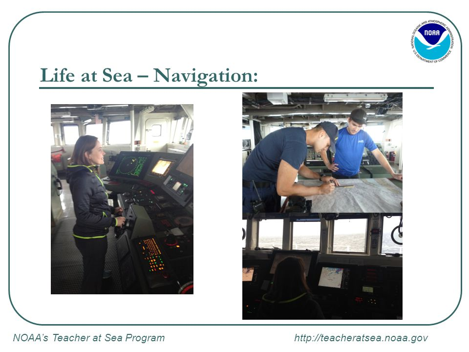 NOAA's Teacher at Sea Program http://teacheratsea.noaa.gov Life at Sea – Navigation: