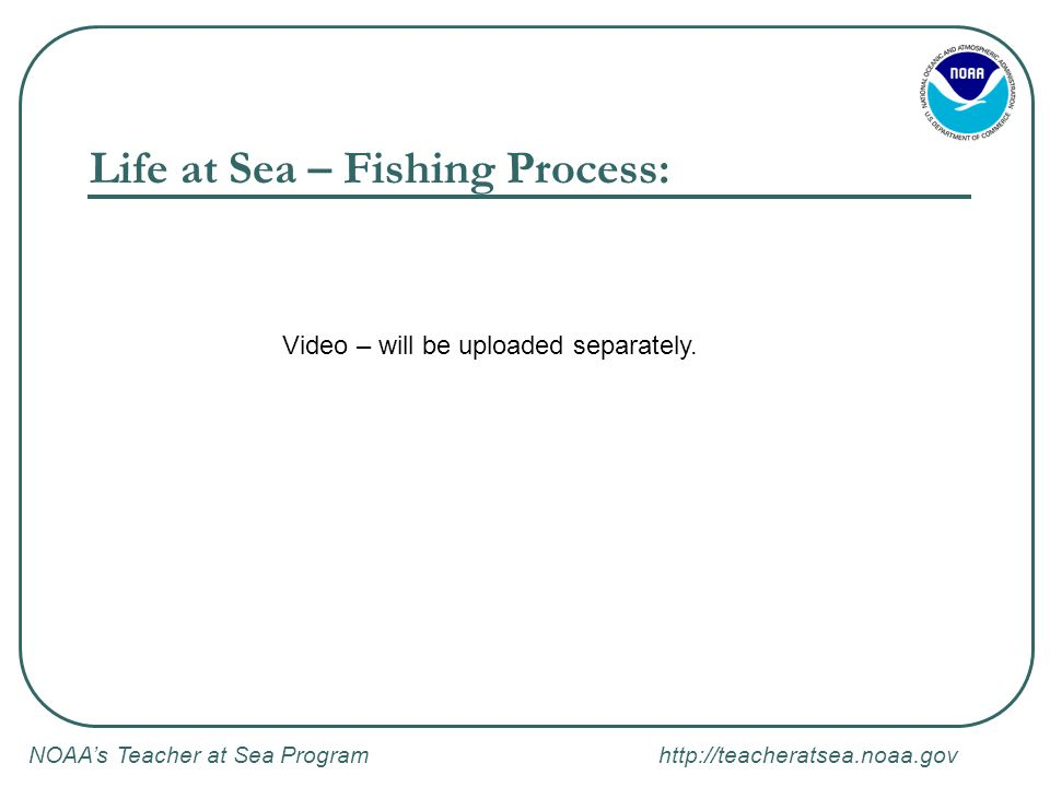 NOAA's Teacher at Sea Program http://teacheratsea.noaa.gov Life at Sea – Fishing Process: Video – will be uploaded separately.