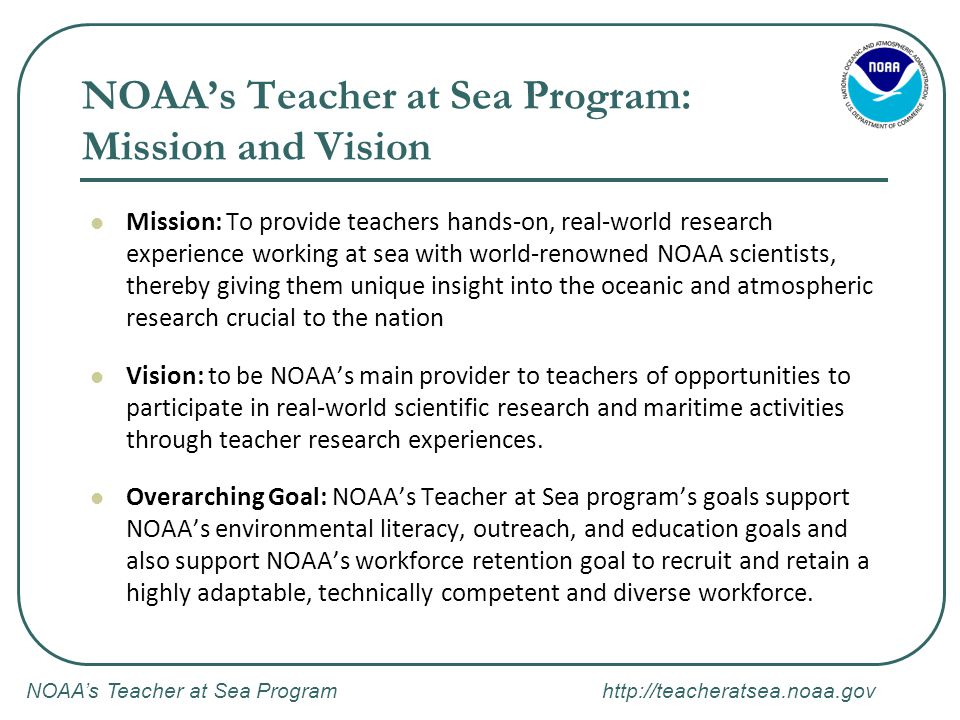 NOAA's Teacher at Sea Program http://teacheratsea.noaa.gov NOAA's Teacher at Sea Program: Mission and Vision Mission: To provide teachers hands-on, re