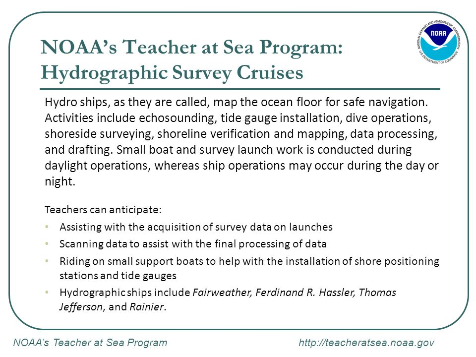 NOAA's Teacher at Sea Program http://teacheratsea.noaa.gov NOAA's Teacher at Sea Program: Hydrographic Survey Cruises Hydro ships, as they are called,
