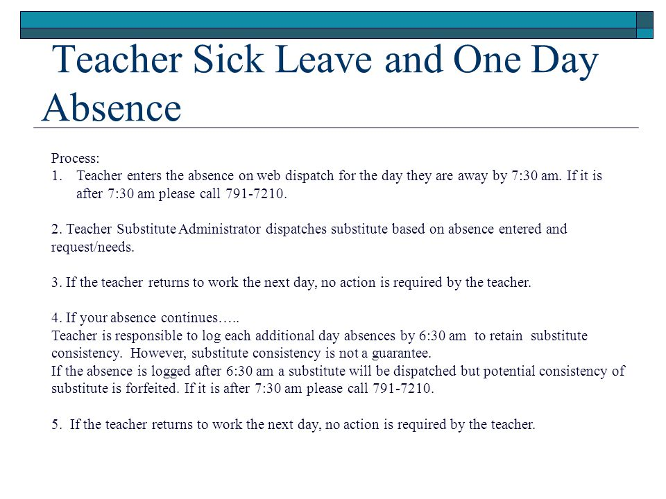 Teacher Sick Leave and One Day Absence Process: 1.Teacher enters the absence on web dispatch for the day they are away by 7:30 am. If it is after 7:30