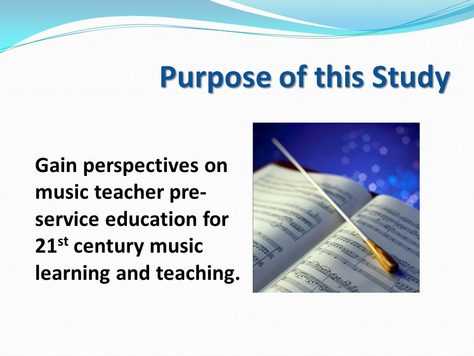 Purpose of this Study Gain perspectives on music teacher pre- service education for 21 st century music learning and teaching.