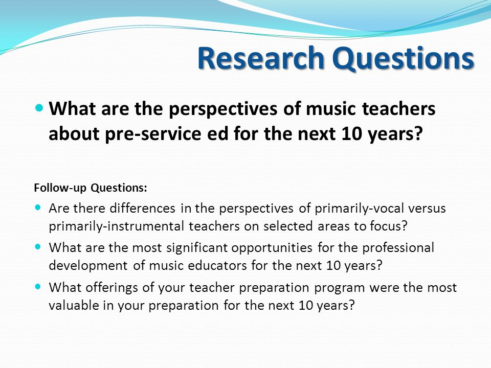Research Questions What are the perspectives of music teachers about pre-service ed for the next 10 years.