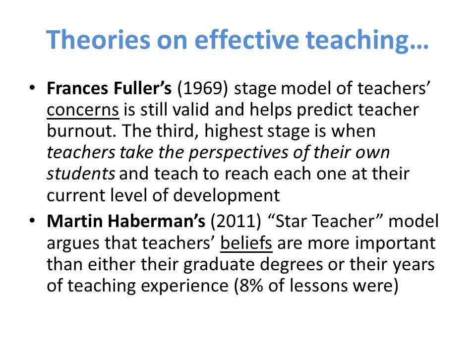 Theories on effective teaching… Frances Fuller's (1969) stage model of teachers' concerns is still valid and helps predict teacher burnout. The third,