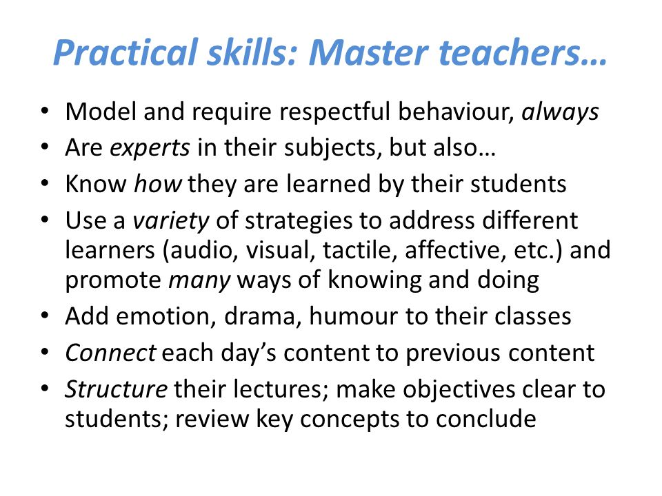 Practical skills: Master teachers… Model and require respectful behaviour, always Are experts in their subjects, but also… Know how they are learned b