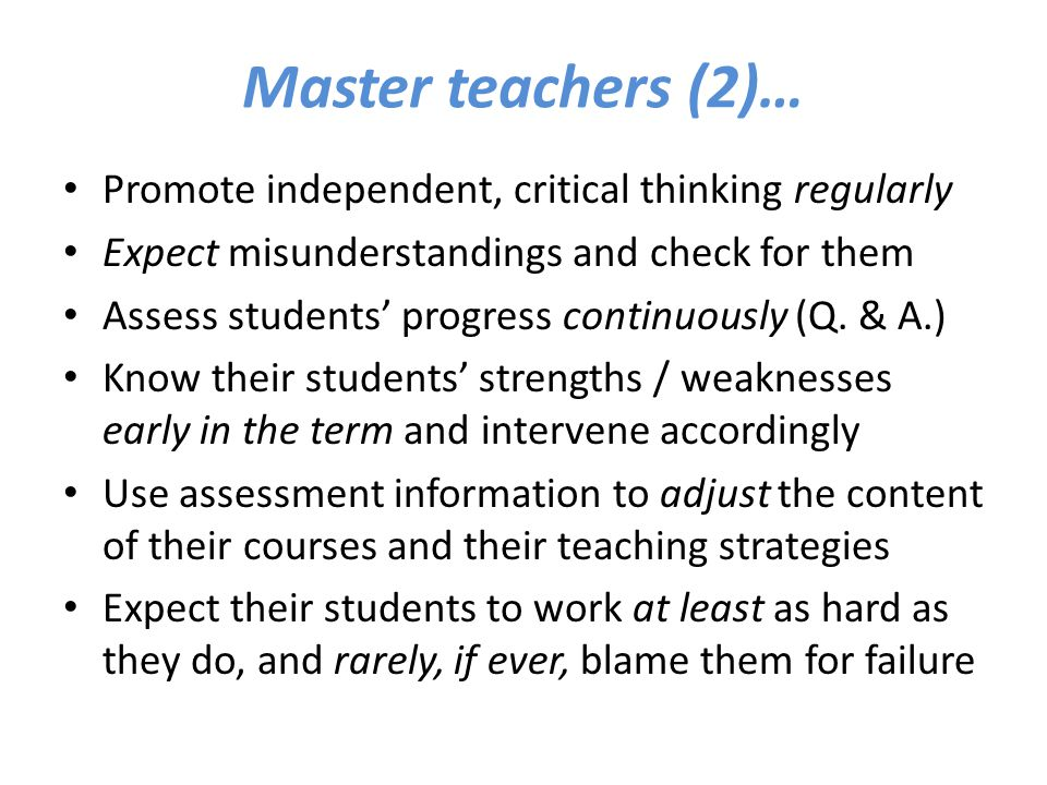 Master teachers (2)… Promote independent, critical thinking regularly Expect misunderstandings and check for them Assess students' progress continuous