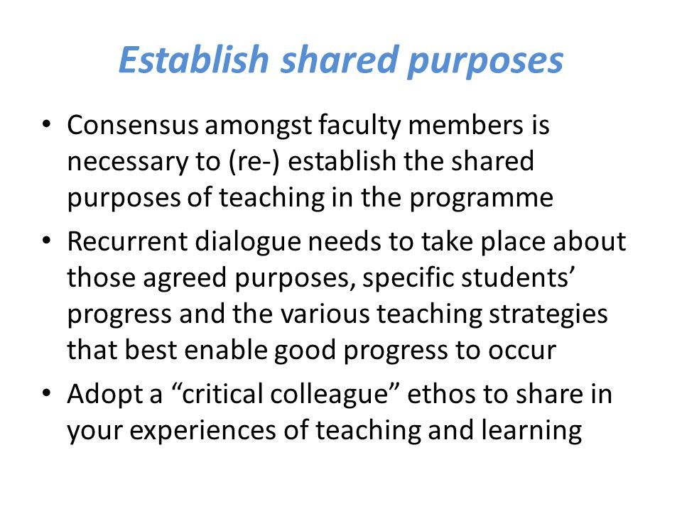 Establish shared purposes Consensus amongst faculty members is necessary to (re-) establish the shared purposes of teaching in the programme Recurrent