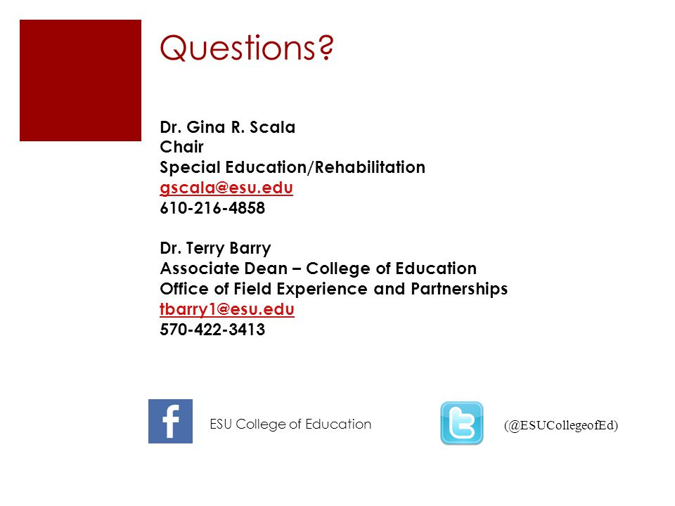 Questions? (@ESUCollegeofEd) Dr. Gina R. Scala Chair Special Education/Rehabilitation gscala@esu.edu 610-216-4858 Dr. Terry Barry Associate Dean – Col