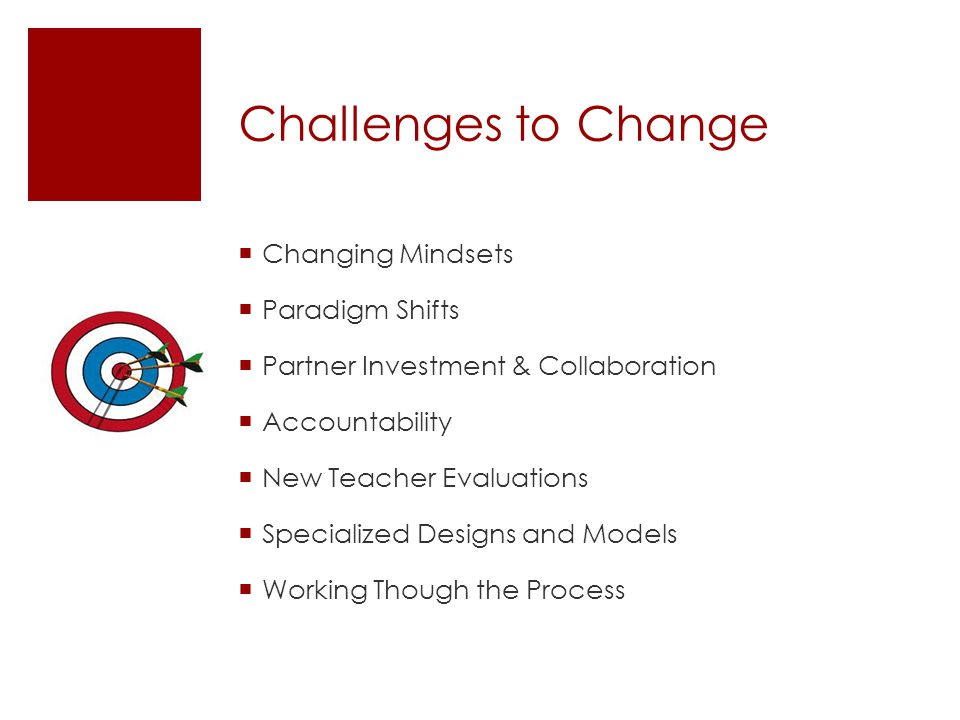 Challenges to Change  Changing Mindsets  Paradigm Shifts  Partner Investment & Collaboration  Accountability  New Teacher Evaluations  Specializ
