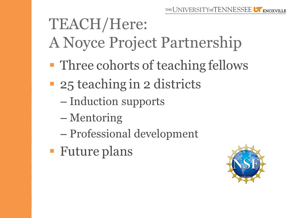 TEACH/Here: A Noyce Project Partnership  Three cohorts of teaching fellows  25 teaching in 2 districts – Induction supports – Mentoring – Professional development  Future plans