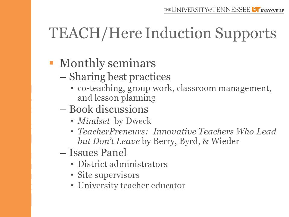 TEACH/Here Induction Supports  Monthly seminars – Sharing best practices co-teaching, group work, classroom management, and lesson planning – Book discussions Mindset by Dweck TeacherPreneurs: Innovative Teachers Who Lead but Don't Leave by Berry, Byrd, & Wieder – Issues Panel District administrators Site supervisors University teacher educator
