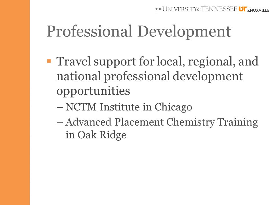 Professional Development  Travel support for local, regional, and national professional development opportunities – NCTM Institute in Chicago – Advanced Placement Chemistry Training in Oak Ridge