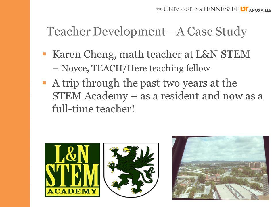 Teacher Development—A Case Study  Karen Cheng, math teacher at L&N STEM – Noyce, TEACH/Here teaching fellow  A trip through the past two years at the STEM Academy – as a resident and now as a full-time teacher!