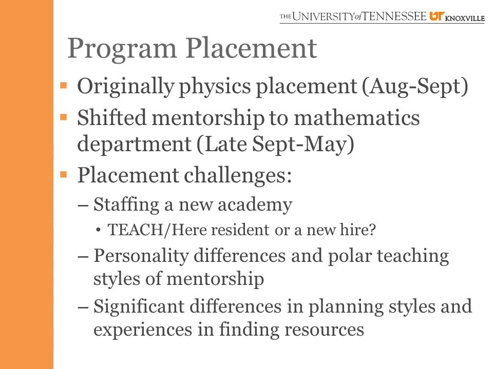 Program Placement  Originally physics placement (Aug-Sept)  Shifted mentorship to mathematics department (Late Sept-May)  Placement challenges: – Staffing a new academy TEACH/Here resident or a new hire.