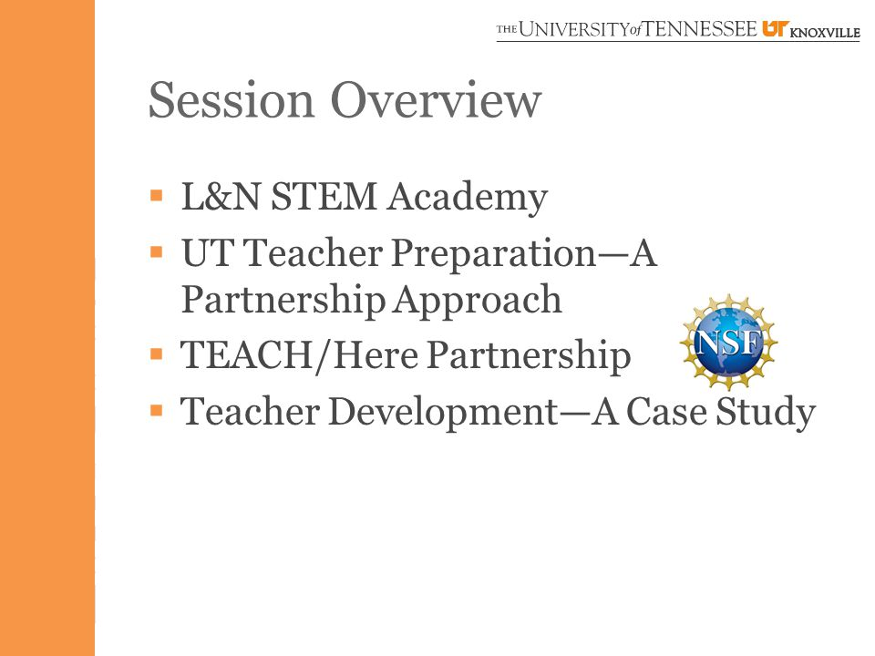 Session Overview  L&N STEM Academy  UT Teacher Preparation—A Partnership Approach  TEACH/Here Partnership  Teacher Development—A Case Study