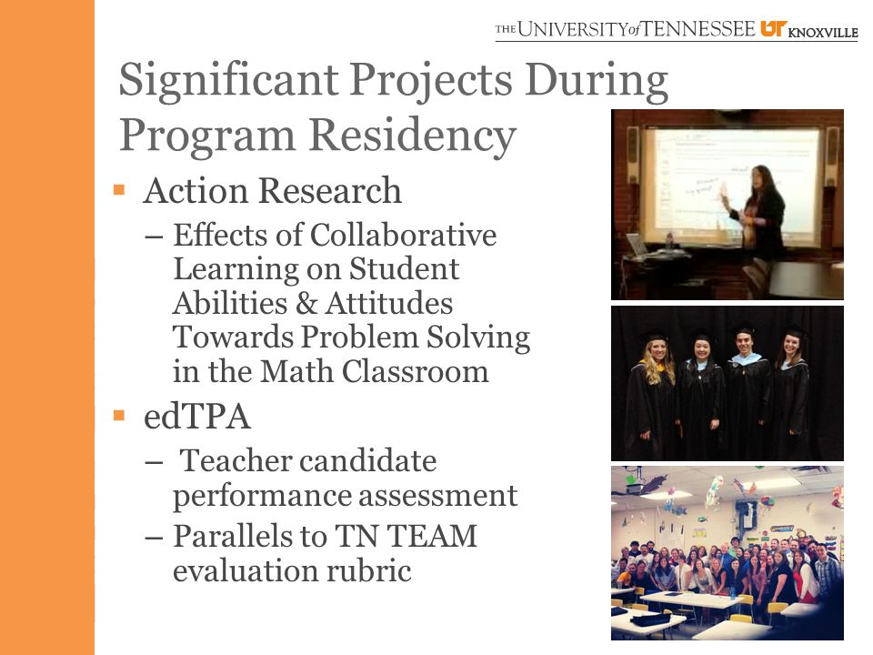 Significant Projects During Program Residency  Action Research – Effects of Collaborative Learning on Student Abilities & Attitudes Towards Problem Solving in the Math Classroom  edTPA – Teacher candidate performance assessment – Parallels to TN TEAM evaluation rubric