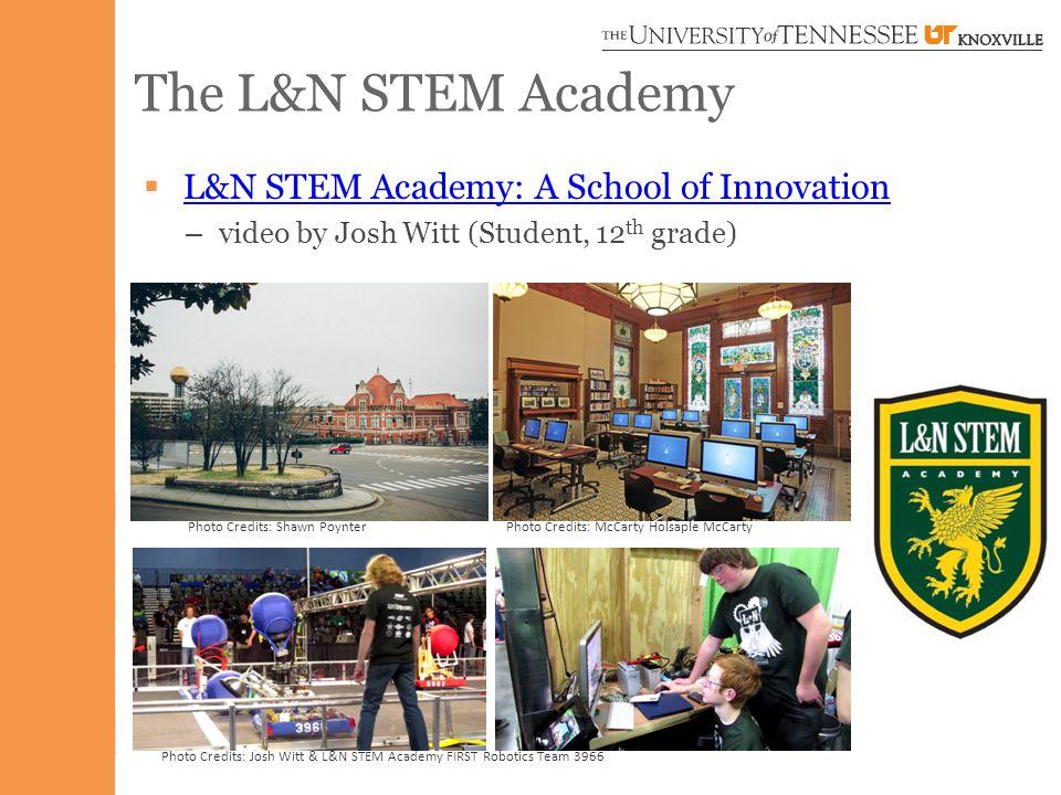 The L&N STEM Academy  L&N STEM Academy: A School of Innovation L&N STEM Academy: A School of Innovation – video by Josh Witt (Student, 12 th grade) Photo Credits: Josh Witt & L&N STEM Academy FIRST Robotics Team 3966 Photo Credits: Shawn PoynterPhoto Credits: McCarty Holsaple McCarty