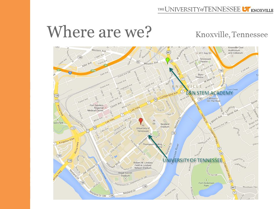 Where are we Knoxville, Tennessee DOWNTOWN KNOXVILLE L&N STEM ACADEMY UNIVERSITY OF TENNESSEE
