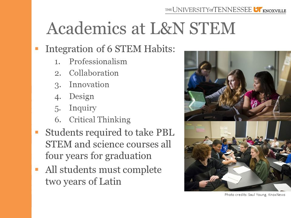 Academics at L&N STEM  Integration of 6 STEM Habits: 1.Professionalism 2.Collaboration 3.Innovation 4.Design 5.Inquiry 6.Critical Thinking  Students required to take PBL STEM and science courses all four years for graduation  All students must complete two years of Latin Photo credits: Saul Young, KnoxNews