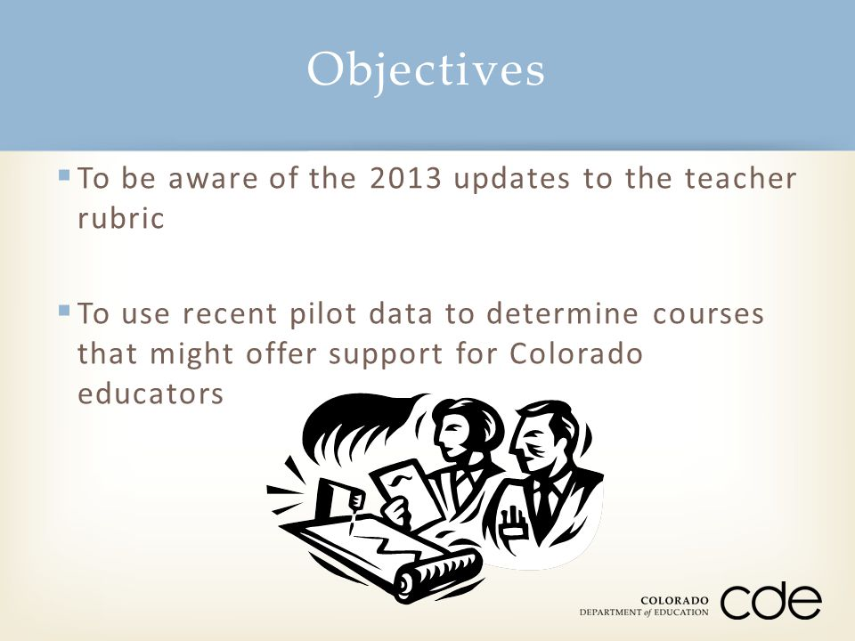 Objectives  To be aware of the 2013 updates to the teacher rubric  To use recent pilot data to determine courses that might offer support for Colora
