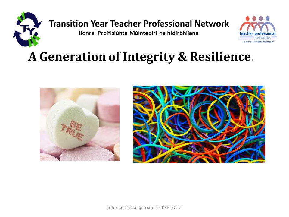 Transition Year Teacher Professional Network Iíonraí Proifisiúnta Múinteoirí na hIdirbhliana A Generation of Integrity & Resilience.