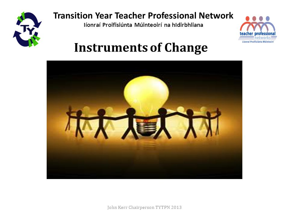 Transition Year Teacher Professional Network Iíonraí Proifisiúnta Múinteoirí na hIdirbhliana Instruments of Change John Kerr Chairperson TYTPN 2013