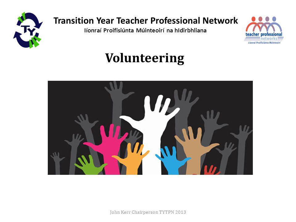 Transition Year Teacher Professional Network Iíonraí Proifisiúnta Múinteoirí na hIdirbhliana Volunteering John Kerr Chairperson TYTPN 2013